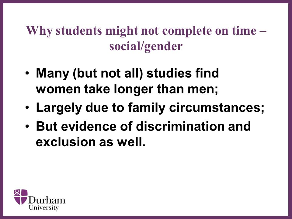 ∂ Why students might not complete on time – social/gender Many (but not all) studies find women take longer than men; Largely due to family circumstances; But evidence of discrimination and exclusion as well.