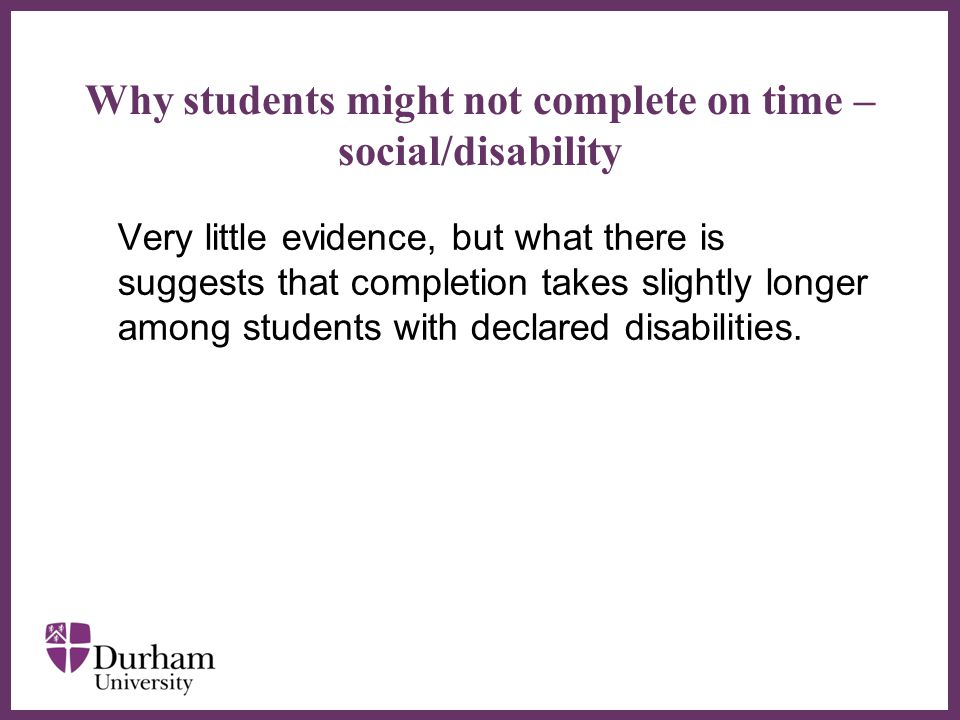 ∂ Why students might not complete on time – social/disability Very little evidence, but what there is suggests that completion takes slightly longer among students with declared disabilities.