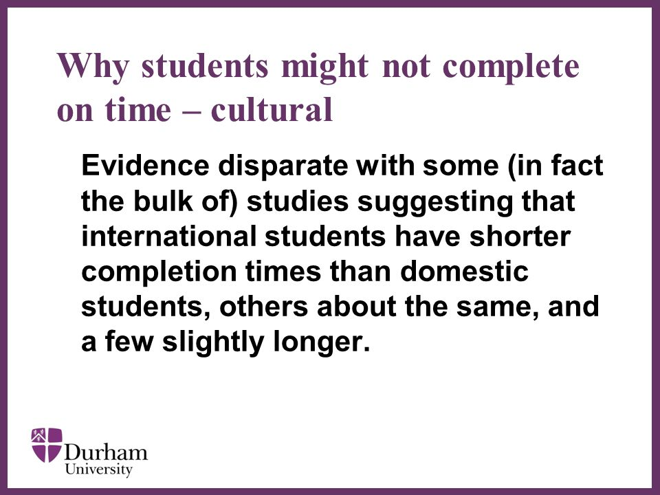 ∂ Why students might not complete on time – cultural Evidence disparate with some (in fact the bulk of) studies suggesting that international students have shorter completion times than domestic students, others about the same, and a few slightly longer.