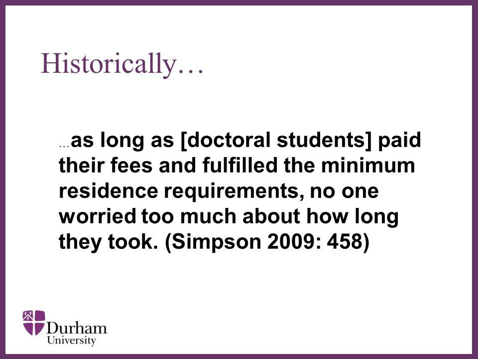 ∂ Historically… … as long as [doctoral students] paid their fees and fulfilled the minimum residence requirements, no one worried too much about how long they took.