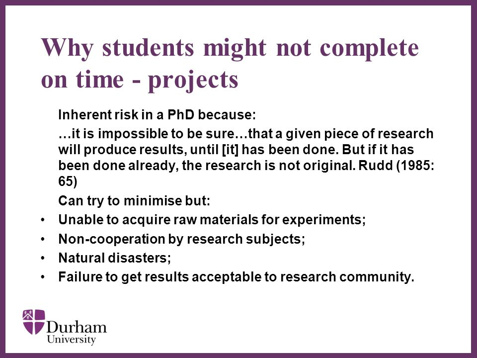 ∂ Why students might not complete on time - projects Inherent risk in a PhD because: …it is impossible to be sure…that a given piece of research will produce results, until [it] has been done.