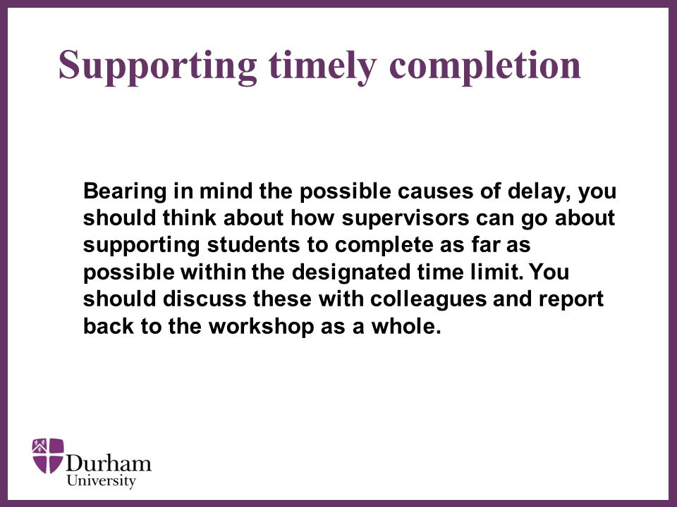 ∂ Supporting timely completion Bearing in mind the possible causes of delay, you should think about how supervisors can go about supporting students to complete as far as possible within the designated time limit.