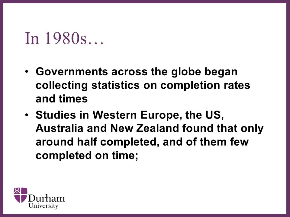 ∂ In 1980s… Governments across the globe began collecting statistics on completion rates and times Studies in Western Europe, the US, Australia and New Zealand found that only around half completed, and of them few completed on time;