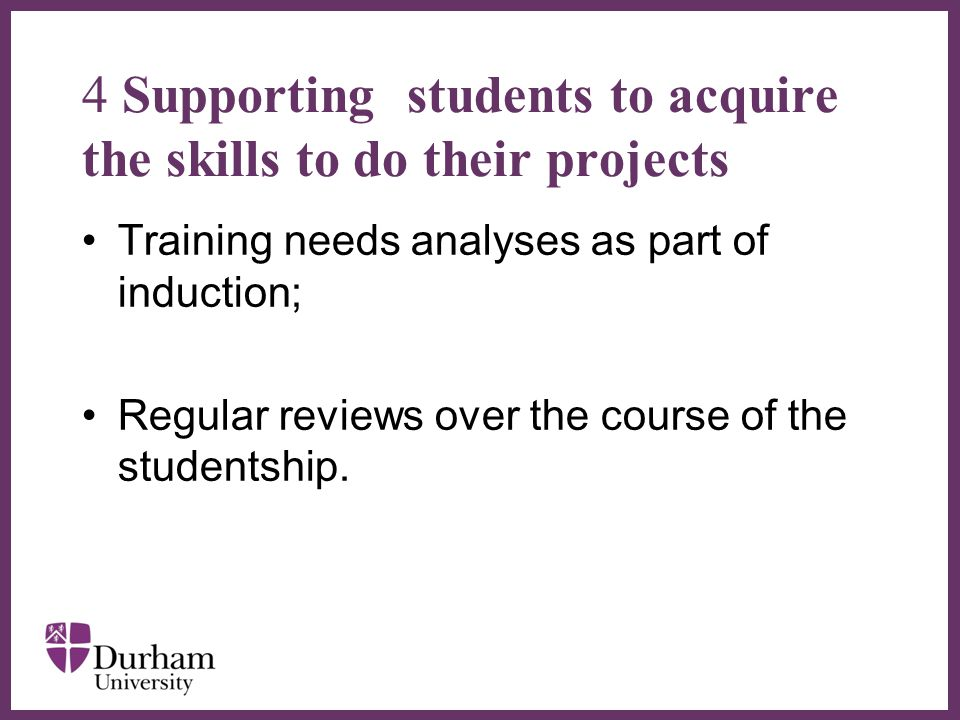 ∂ 4 Supporting students to acquire the skills to do their projects Training needs analyses as part of induction; Regular reviews over the course of the studentship.