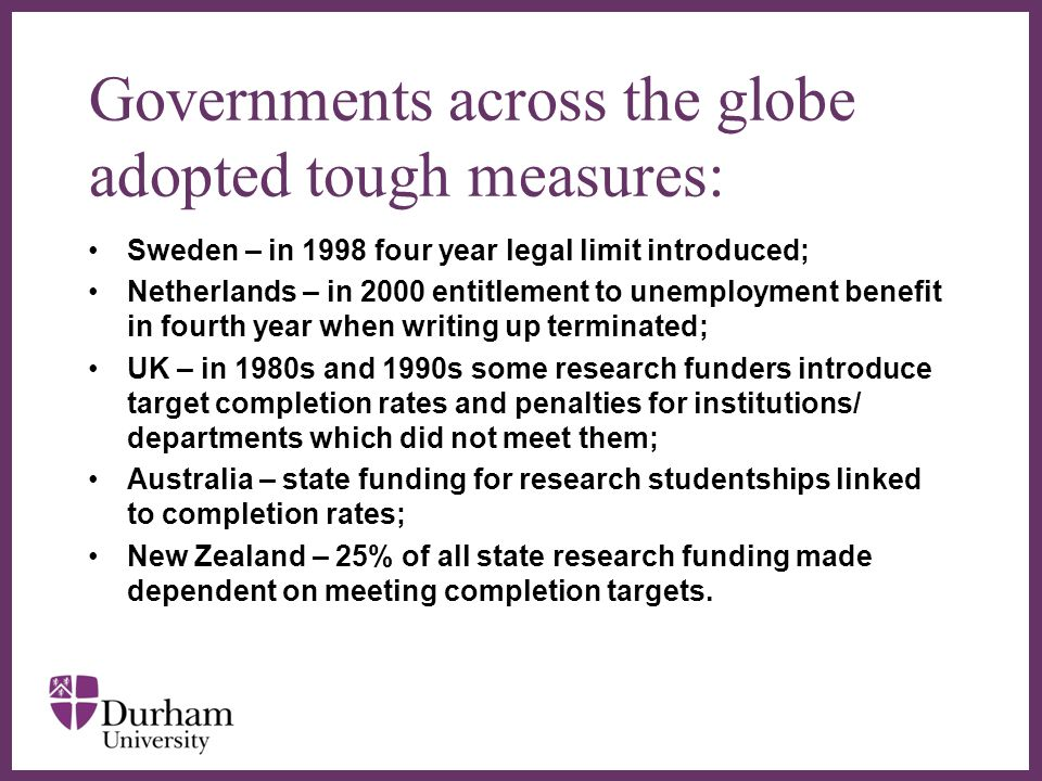 ∂ Governments across the globe adopted tough measures: Sweden – in 1998 four year legal limit introduced; Netherlands – in 2000 entitlement to unemployment benefit in fourth year when writing up terminated; UK – in 1980s and 1990s some research funders introduce target completion rates and penalties for institutions/ departments which did not meet them; Australia – state funding for research studentships linked to completion rates; New Zealand – 25% of all state research funding made dependent on meeting completion targets.