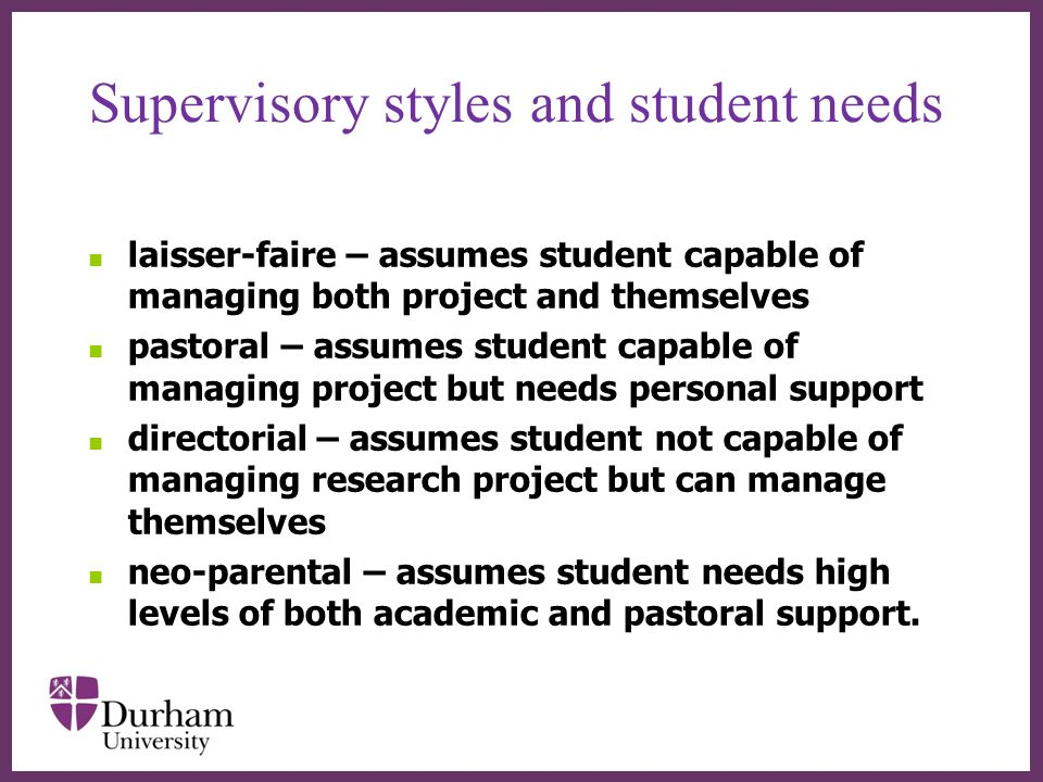 ∂ Supervisory styles and student needs laisser-faire – assumes student capable of managing both project and themselves pastoral – assumes student capable of managing project but needs personal support directorial – assumes student not capable of managing research project but can manage themselves neo-parental – assumes student needs high levels of both academic and pastoral support.