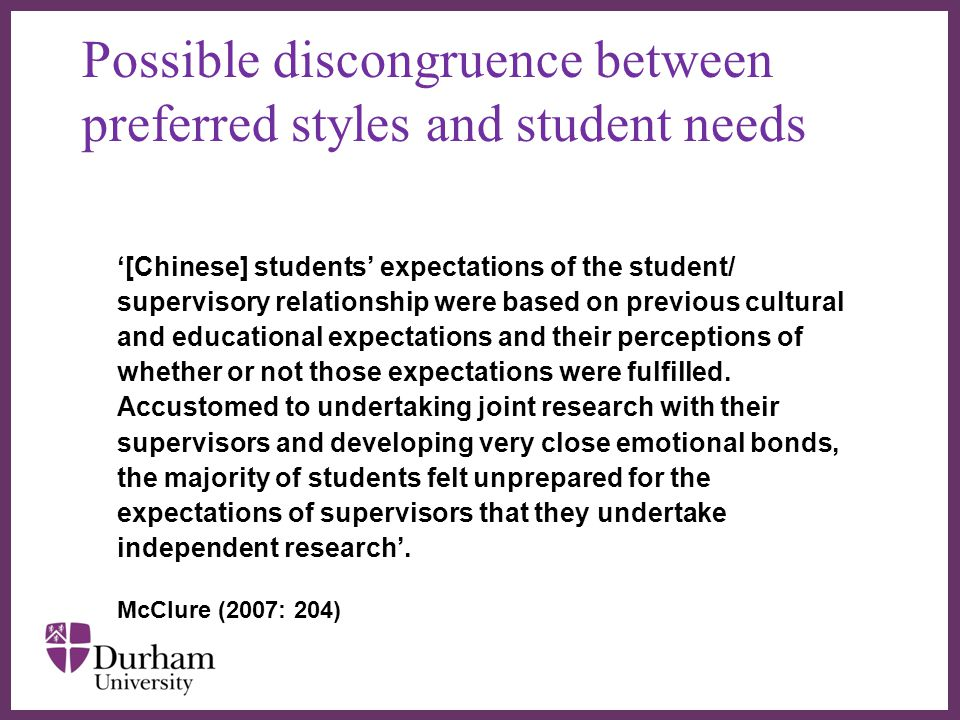 ∂ Possible discongruence between preferred styles and student needs '[Chinese] students' expectations of the student/ supervisory relationship were based on previous cultural and educational expectations and their perceptions of whether or not those expectations were fulfilled.