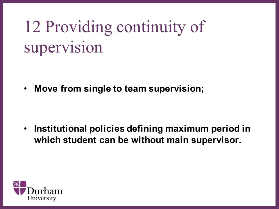 ∂ 12 Providing continuity of supervision Move from single to team supervision; Institutional policies defining maximum period in which student can be without main supervisor.