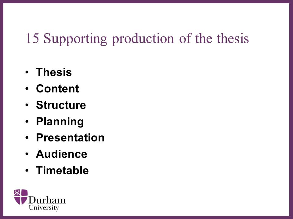 ∂ 15 Supporting production of the thesis Thesis Content Structure Planning Presentation Audience Timetable