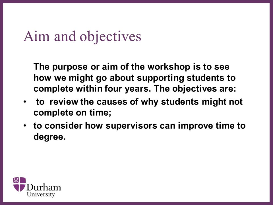 ∂ Aim and objectives The purpose or aim of the workshop is to see how we might go about supporting students to complete within four years.