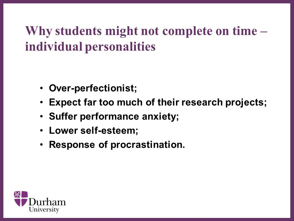 ∂ Why students might not complete on time – individual personalities Over-perfectionist; Expect far too much of their research projects; Suffer performance anxiety; Lower self-esteem; Response of procrastination.