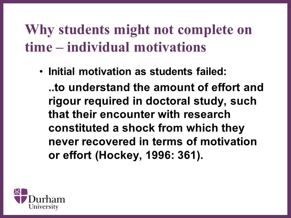 ∂ Why students might not complete on time – individual motivations Initial motivation as students failed:..to understand the amount of effort and rigour required in doctoral study, such that their encounter with research constituted a shock from which they never recovered in terms of motivation or effort (Hockey, 1996: 361).