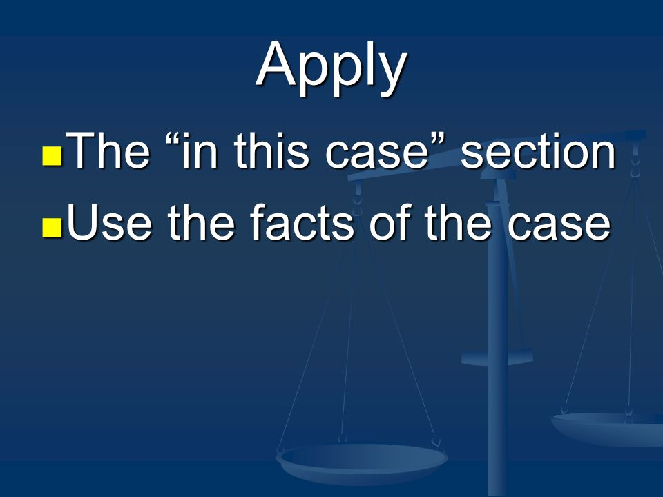 Apply The in this case section The in this case section Use the facts of the case Use the facts of the case
