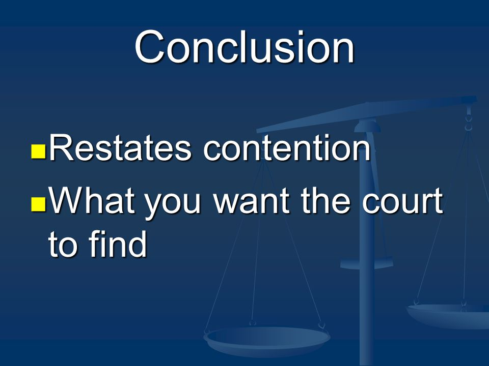 Conclusion Restates contention Restates contention What you want the court to find What you want the court to find