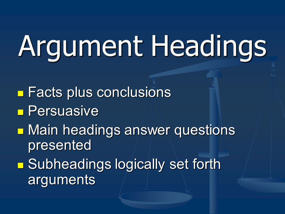 Argument Headings Facts plus conclusions Facts plus conclusions Persuasive Persuasive Main headings answer questions presented Main headings answer questions presented Subheadings logically set forth arguments Subheadings logically set forth arguments