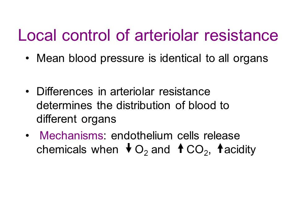 Local control of arteriolar resistance Mean blood pressure is identical to all organs Differences in arteriolar resistance determines the distribution of blood to different organs Mechanisms: endothelium cells release chemicals when O 2 and CO 2, acidity