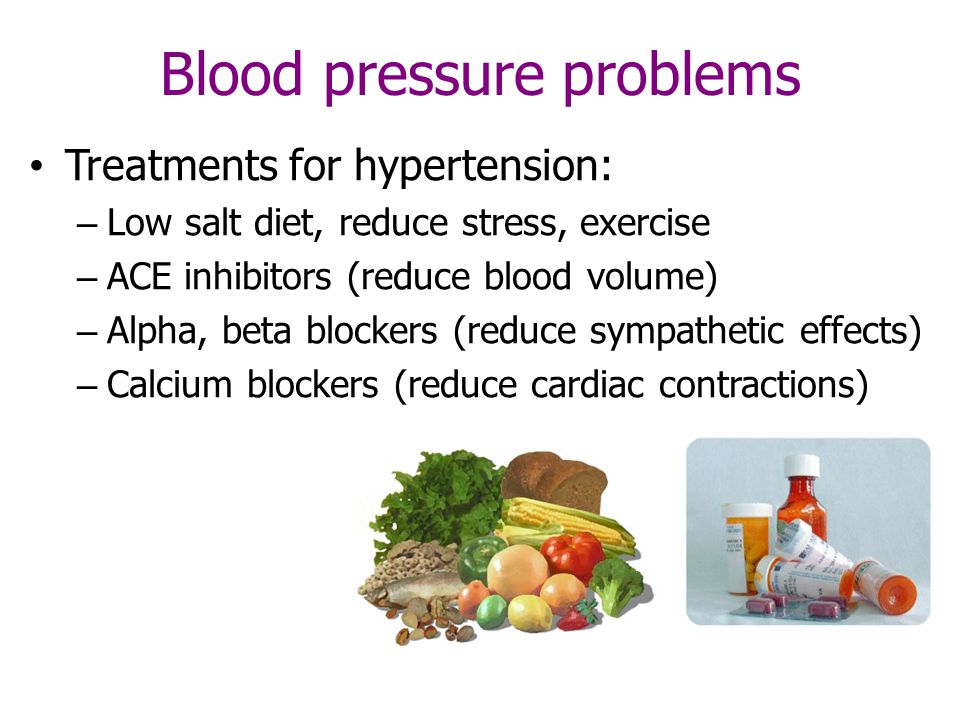Blood pressure problems Treatments for hypertension: – Low salt diet, reduce stress, exercise – ACE inhibitors (reduce blood volume) – Alpha, beta blockers (reduce sympathetic effects) – Calcium blockers (reduce cardiac contractions)