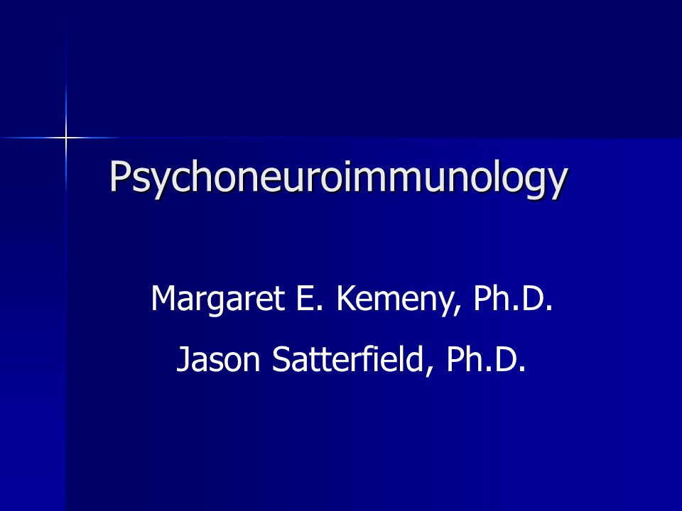 Psychoneuroimmunology Margaret E. Kemeny, Ph.D. Jason Satterfield, Ph.D.
