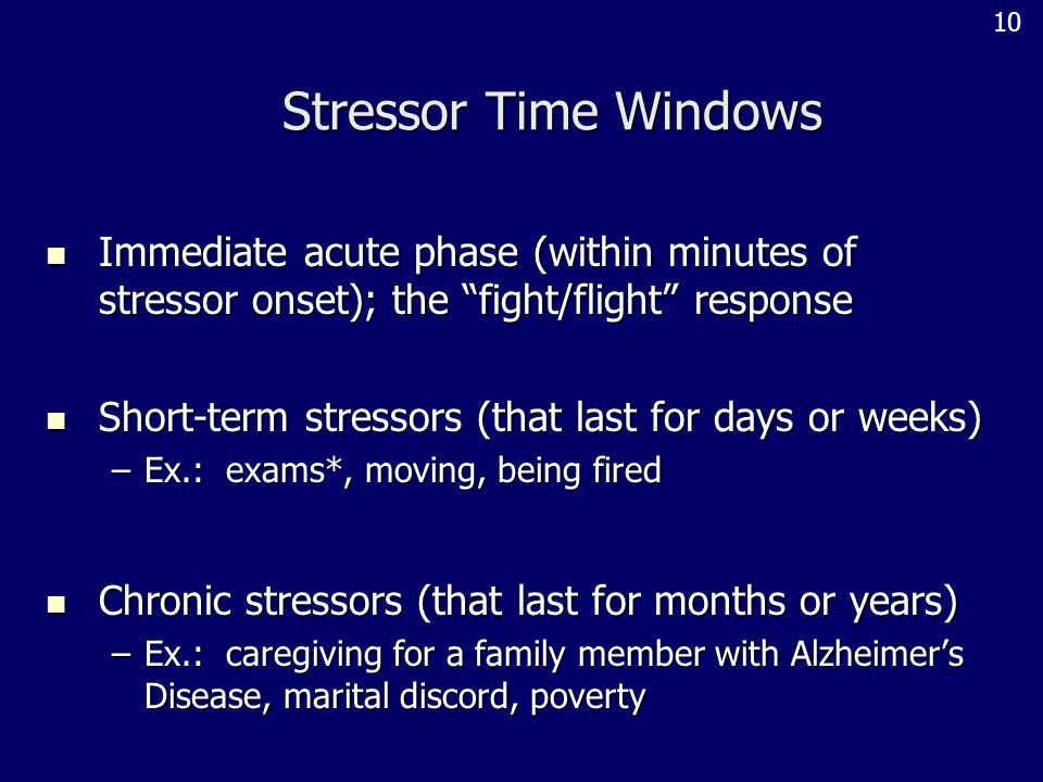 Stressor Time Windows Immediate acute phase (within minutes of stressor onset); the fight/flight response Immediate acute phase (within minutes of stressor onset); the fight/flight response Short-term stressors (that last for days or weeks) Short-term stressors (that last for days or weeks) –Ex.: exams*, moving, being fired Chronic stressors (that last for months or years) Chronic stressors (that last for months or years) –Ex.: caregiving for a family member with Alzheimer's Disease, marital discord, poverty 10