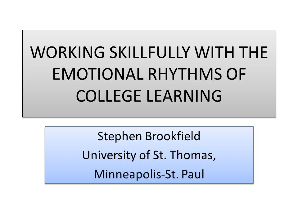WORKING SKILLFULLY WITH THE EMOTIONAL RHYTHMS OF COLLEGE LEARNING Stephen Brookfield University of St. Thomas, Minneapolis-St. Paul Stephen Brookfield