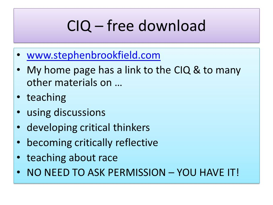 CIQ – free download www.stephenbrookfield.com My home page has a link to the CIQ & to many other materials on … teaching using discussions developing critical thinkers becoming critically reflective teaching about race NO NEED TO ASK PERMISSION – YOU HAVE IT.