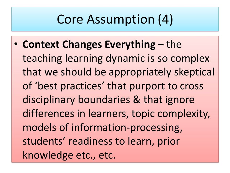 Core Assumption (4) Context Changes Everything – the teaching learning dynamic is so complex that we should be appropriately skeptical of 'best practices' that purport to cross disciplinary boundaries & that ignore differences in learners, topic complexity, models of information-processing, students' readiness to learn, prior knowledge etc., etc.