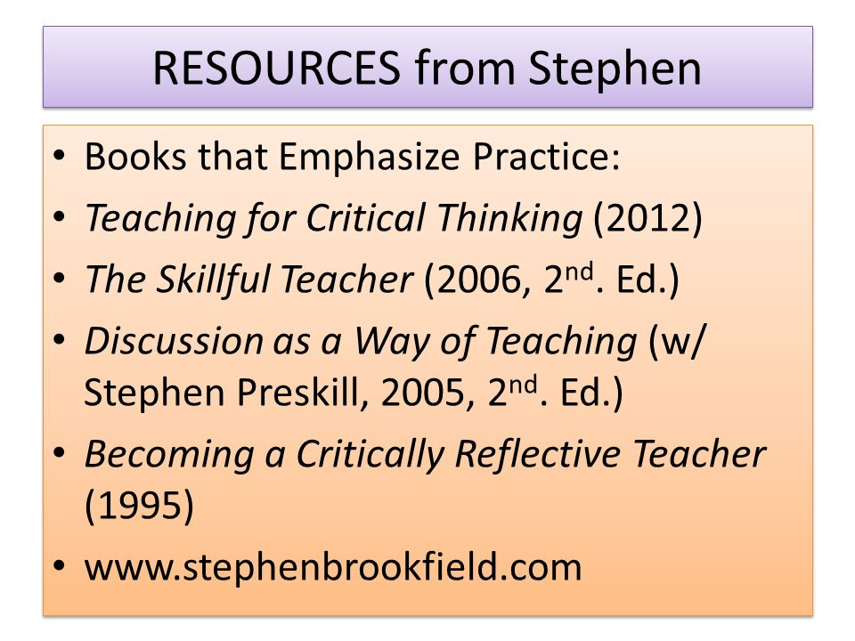 RESOURCES from Stephen Books that Emphasize Practice: Teaching for Critical Thinking (2012) The Skillful Teacher (2006, 2 nd.
