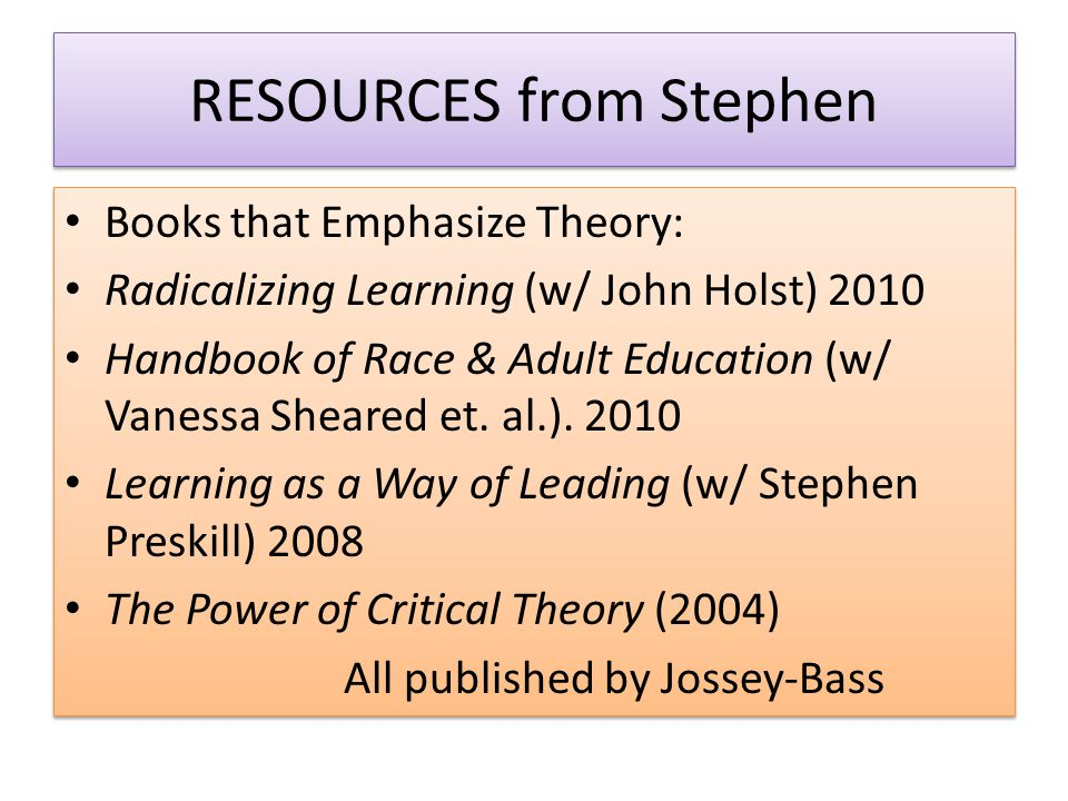 RESOURCES from Stephen Books that Emphasize Theory: Radicalizing Learning (w/ John Holst) 2010 Handbook of Race & Adult Education (w/ Vanessa Sheared et.