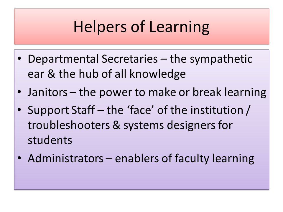 Helpers of Learning Departmental Secretaries – the sympathetic ear & the hub of all knowledge Janitors – the power to make or break learning Support Staff – the 'face' of the institution / troubleshooters & systems designers for students Administrators – enablers of faculty learning Departmental Secretaries – the sympathetic ear & the hub of all knowledge Janitors – the power to make or break learning Support Staff – the 'face' of the institution / troubleshooters & systems designers for students Administrators – enablers of faculty learning