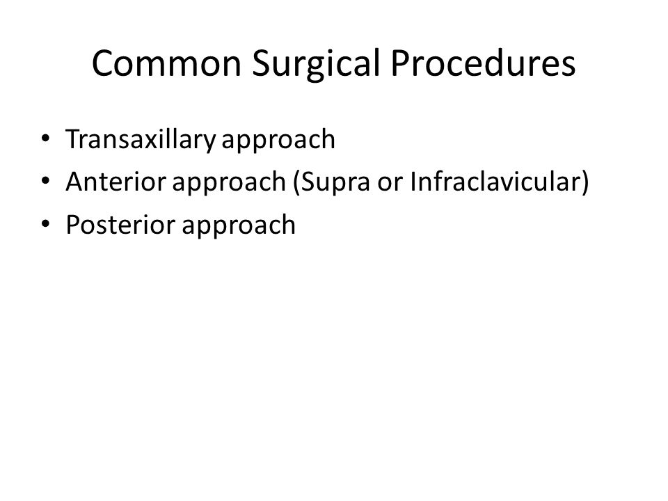 Common Surgical Procedures Transaxillary approach Anterior approach (Supra or Infraclavicular) Posterior approach