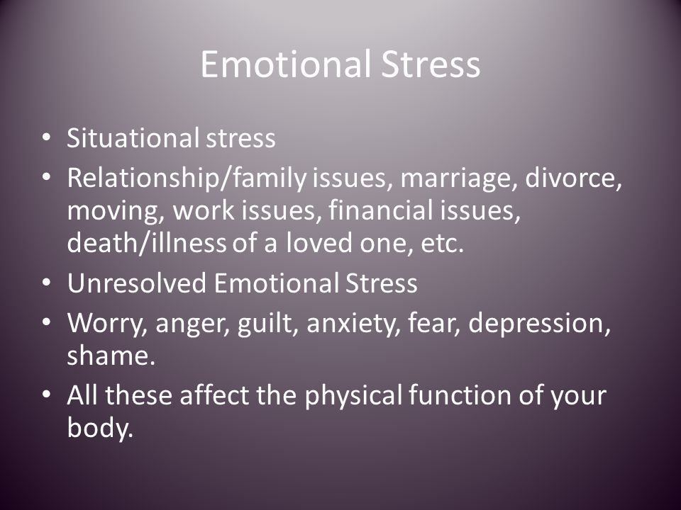 Emotional Stress Situational stress Relationship/family issues, marriage, divorce, moving, work issues, financial issues, death/illness of a loved one, etc.