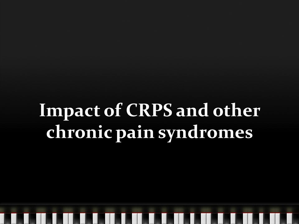 Impact of CRPS and other chronic pain syndromes