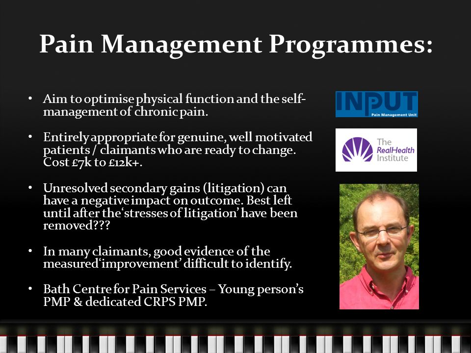 Pain Management Programmes: Aim to optimise physical function and the self- management of chronic pain. Entirely appropriate for genuine, well motivat