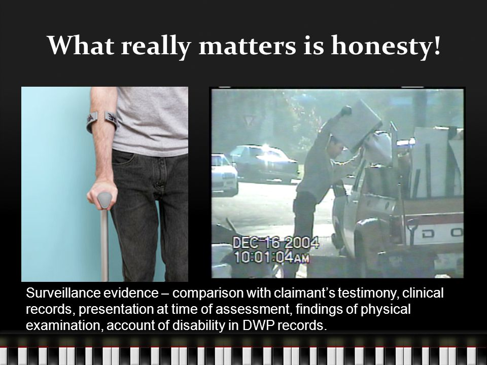What really matters is honesty! Surveillance evidence – comparison with claimant's testimony, clinical records, presentation at time of assessment, fi