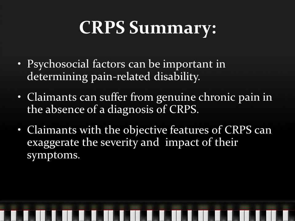 CRPS Summary: Psychosocial factors can be important in determining pain-related disability. Claimants can suffer from genuine chronic pain in the abse