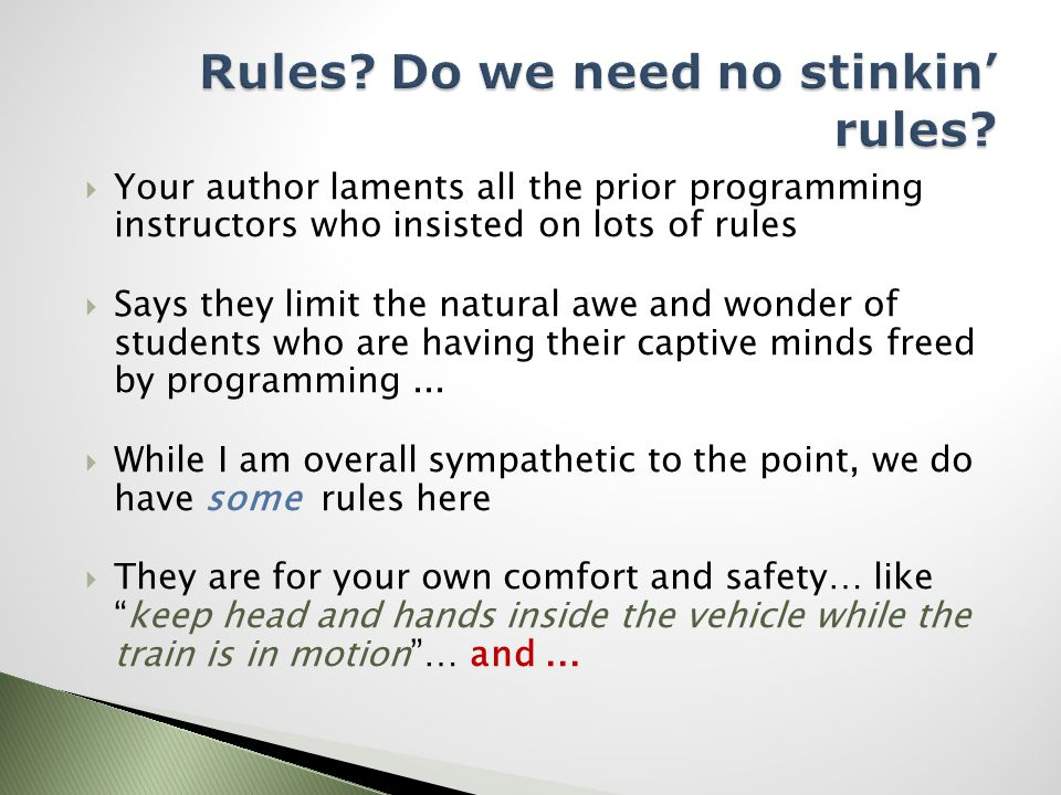  Your author laments all the prior programming instructors who insisted on lots of rules  Says they limit the natural awe and wonder of students who are having their captive minds freed by programming...