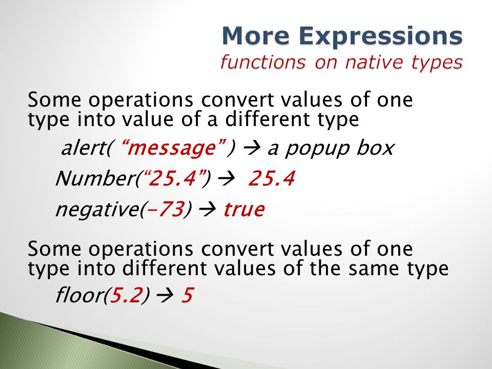Some operations convert values of one type into value of a different type alert( message )  a popup box Number( 25.4 )  25.4 negative(-73)  true Some operations convert values of one type into different values of the same type floor(5.2)  5