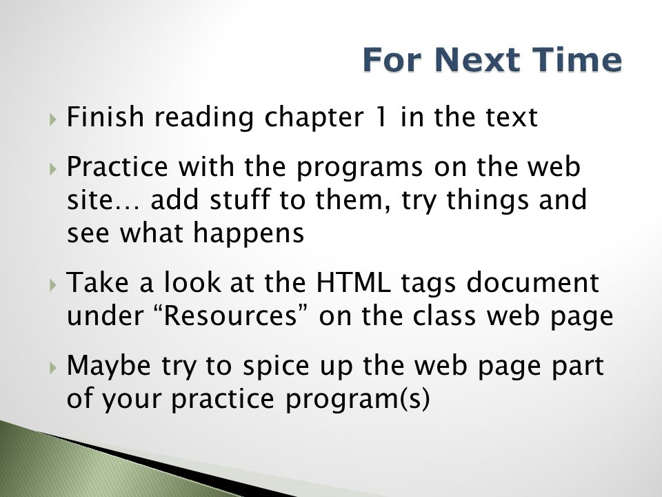  Finish reading chapter 1 in the text  Practice with the programs on the web site… add stuff to them, try things and see what happens  Take a look at the HTML tags document under Resources on the class web page  Maybe try to spice up the web page part of your practice program(s)