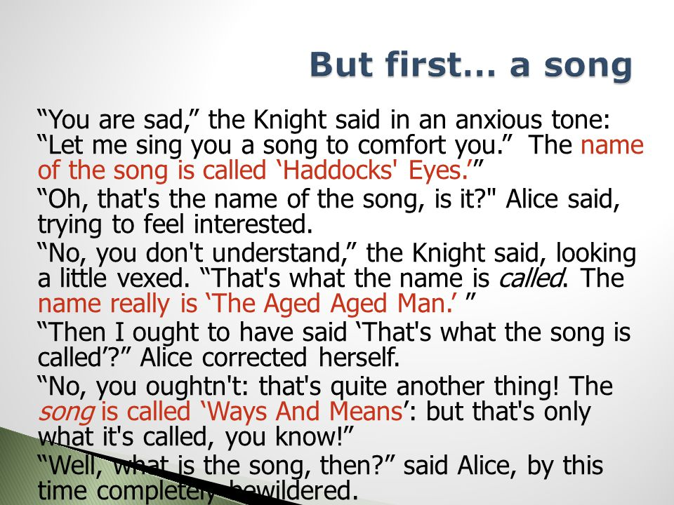 You are sad, the Knight said in an anxious tone: Let me sing you a song to comfort you. The name of the song is called 'Haddocks Eyes.' Oh, that s the name of the song, is it Alice said, trying to feel interested.