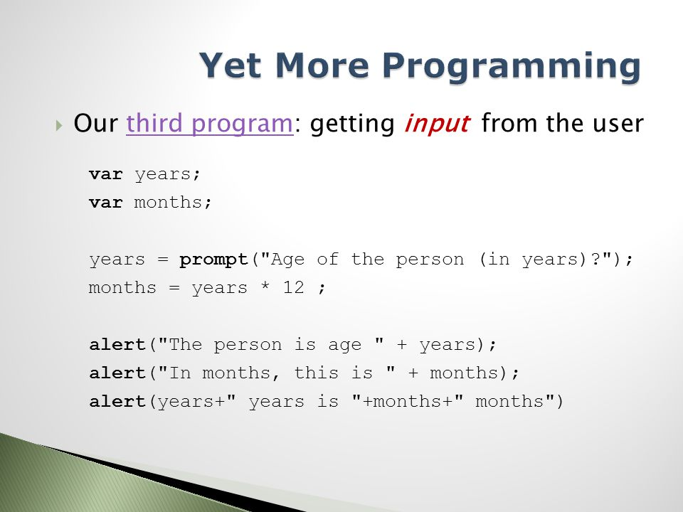  Our third program: getting input from the userthird program var years; var months; years = prompt( Age of the person (in years) ); months = years * 12 ; alert( The person is age + years); alert( In months, this is + months); alert(years+ years is +months+ months )