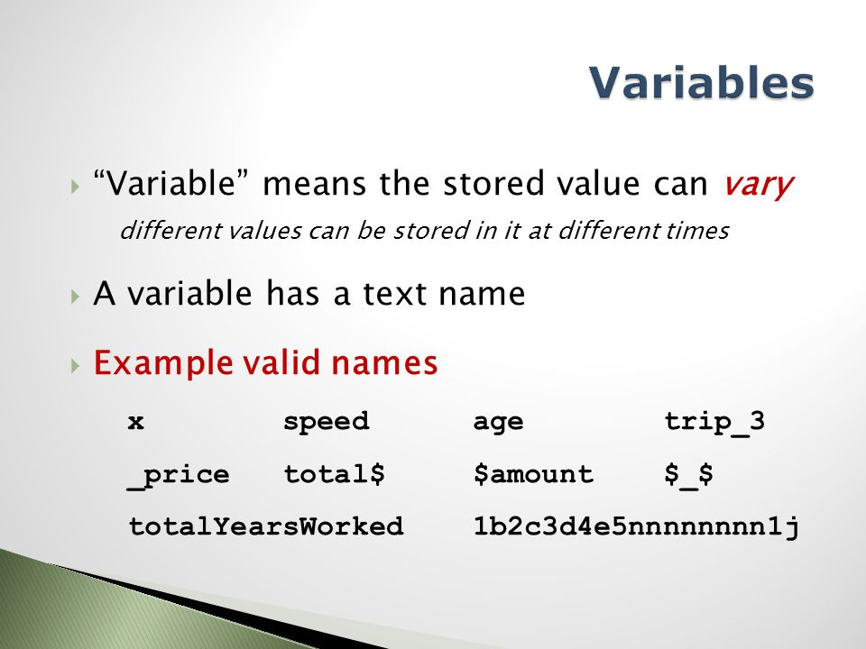  Variable means the stored value can vary different values can be stored in it at different times  A variable has a text name  Example valid names x speed age trip_3 _price total$ $amount $_$ totalYearsWorked 1b2c3d4e5nnnnnnnn1j