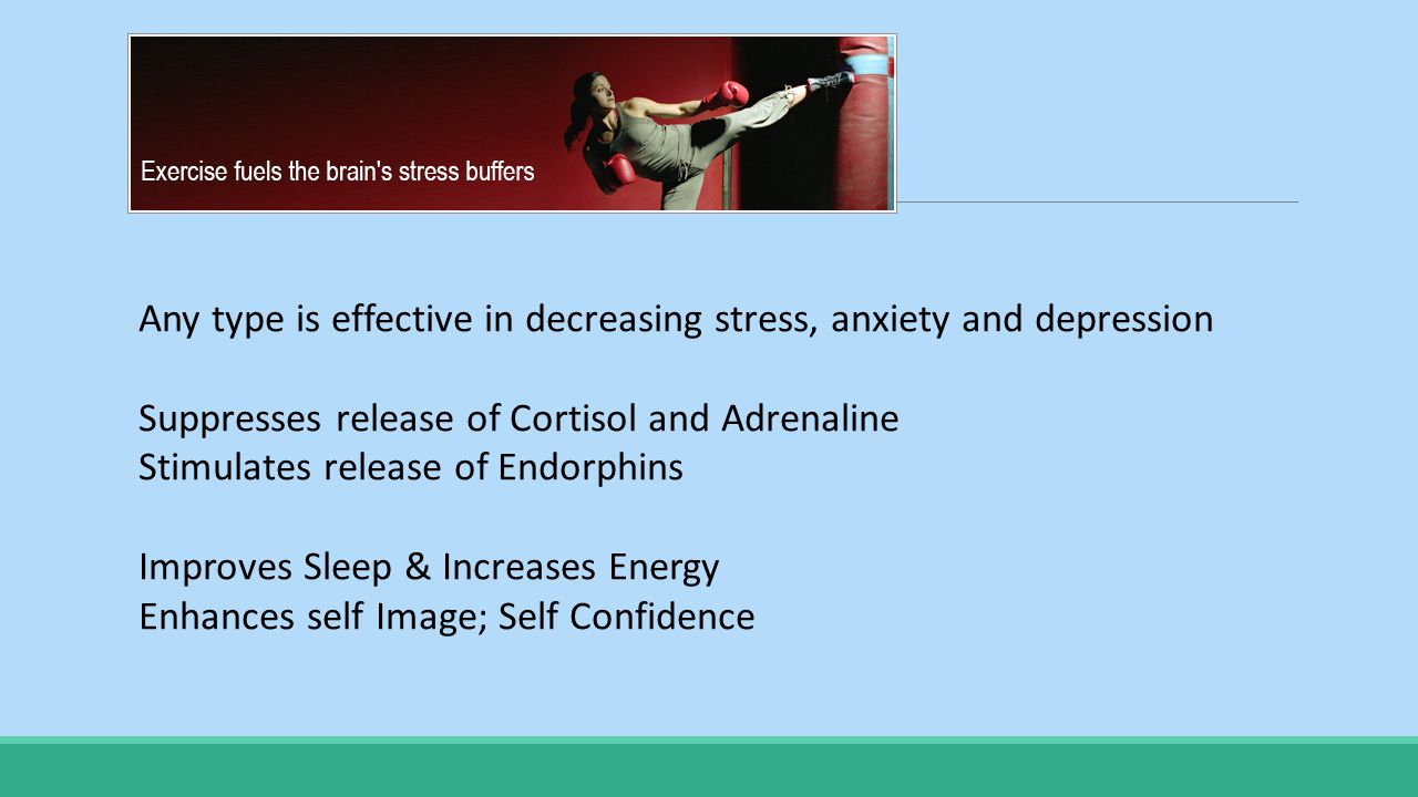 Any type is effective in decreasing stress, anxiety and depression Suppresses release of Cortisol and Adrenaline Stimulates release of Endorphins Improves Sleep & Increases Energy Enhances self Image; Self Confidence