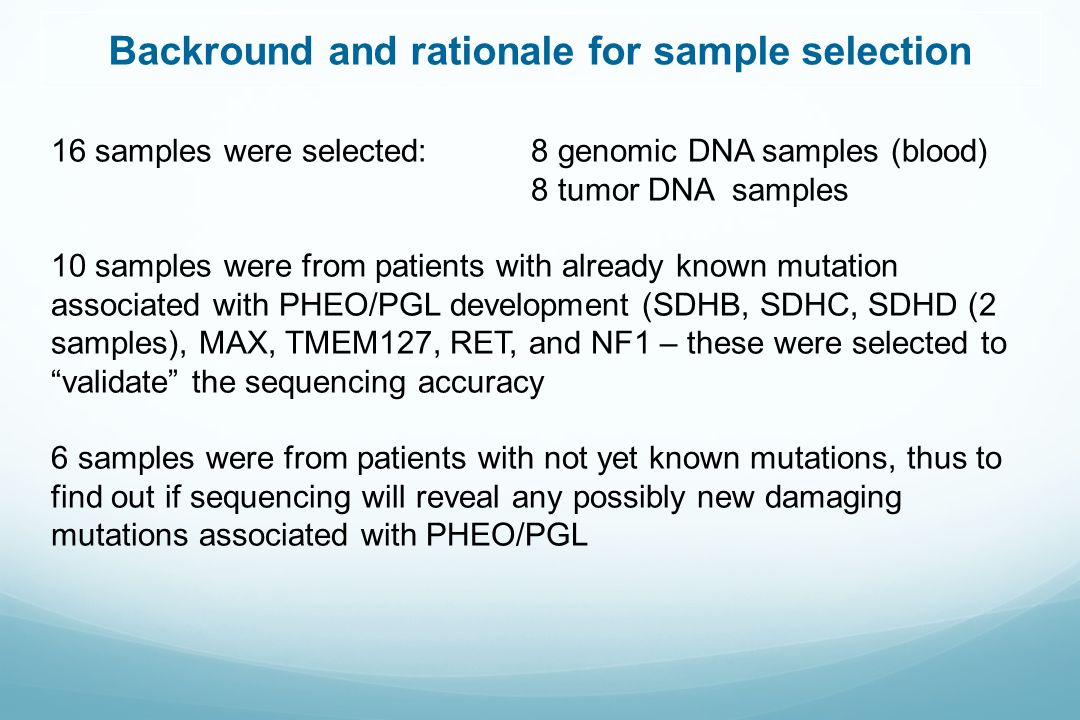 Backround and rationale for sample selection 16 samples were selected: 8 genomic DNA samples (blood) 8 tumor DNA samples 10 samples were from patients with already known mutation associated with PHEO/PGL development (SDHB, SDHC, SDHD (2 samples), MAX, TMEM127, RET, and NF1 – these were selected to validate the sequencing accuracy 6 samples were from patients with not yet known mutations, thus to find out if sequencing will reveal any possibly new damaging mutations associated with PHEO/PGL