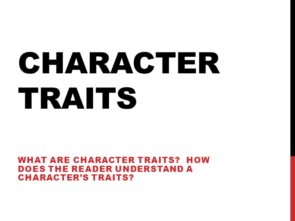 CHARACTER TRAITS WHAT ARE CHARACTER TRAITS? HOW DOES THE READER UNDERSTAND A CHARACTER'S TRAITS?