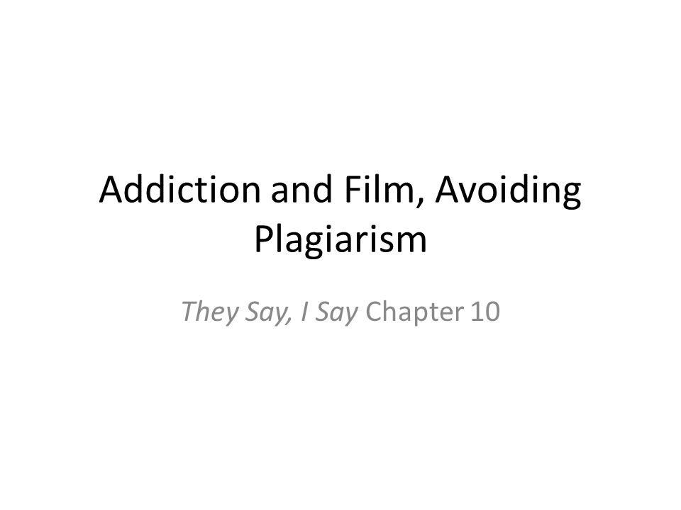 Addiction and Film, Avoiding Plagiarism They Say, I Say Chapter 10