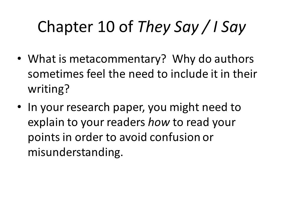 Chapter 10 of They Say / I Say What is metacommentary? Why do authors sometimes feel the need to include it in their writing? In your research paper,