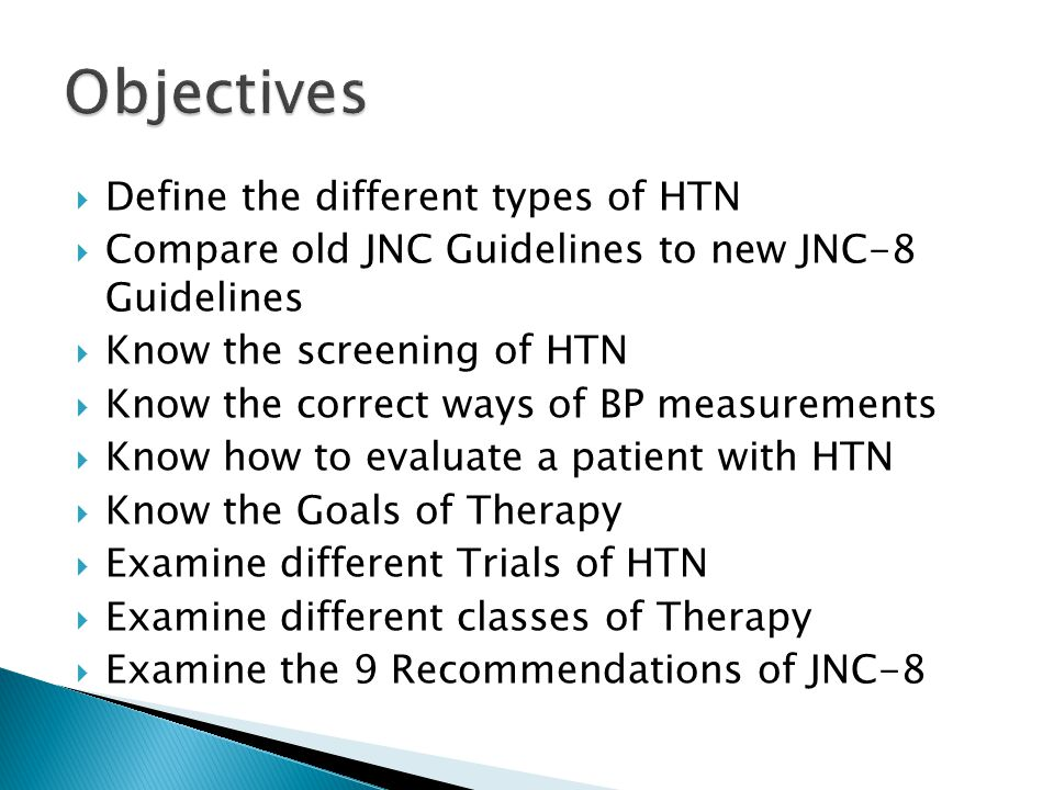  Define the different types of HTN  Compare old JNC Guidelines to new JNC-8 Guidelines  Know the screening of HTN  Know the correct ways of BP mea