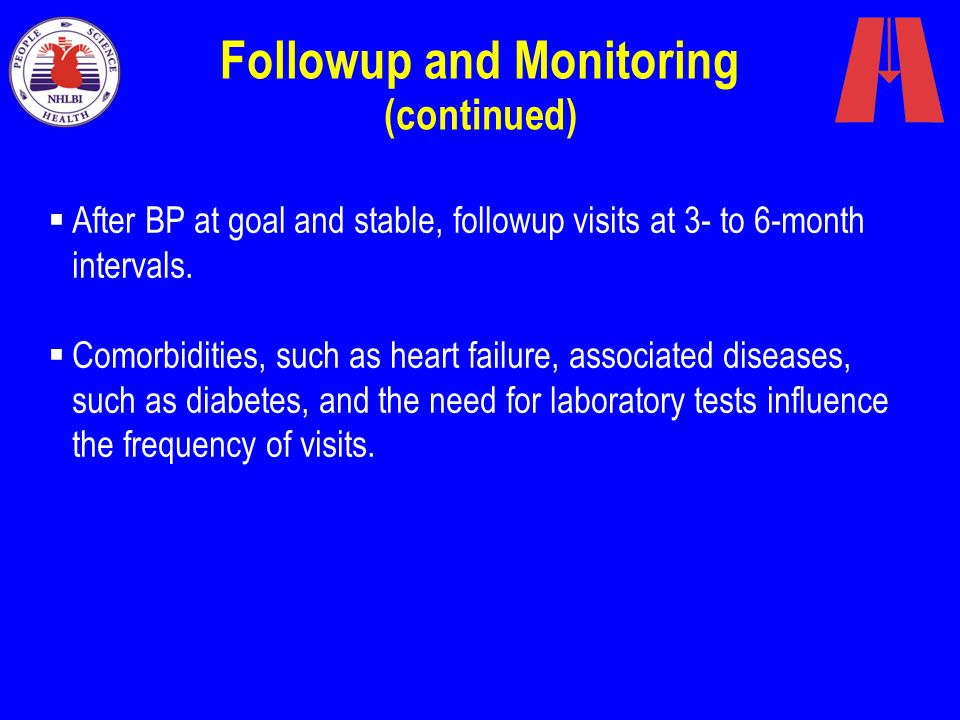Followup and Monitoring (continued)  After BP at goal and stable, followup visits at 3- to 6-month intervals.  Comorbidities, such as heart failure,