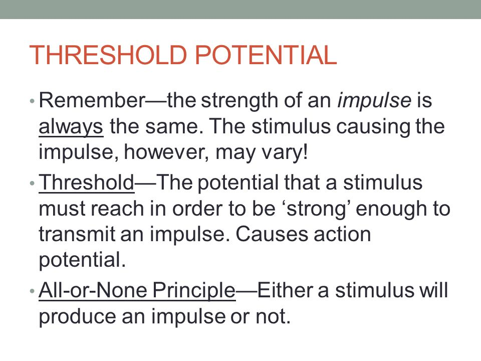 THRESHOLD POTENTIAL Remember—the strength of an impulse is always the same.