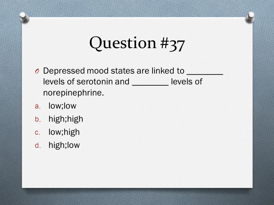 Question #37 O Depressed mood states are linked to ________ levels of serotonin and ________ levels of norepinephrine.